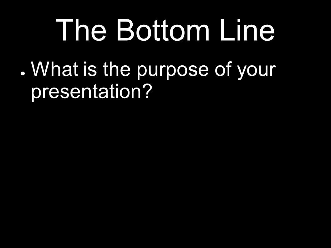 The Bottom Line What is the purpose of your presentation