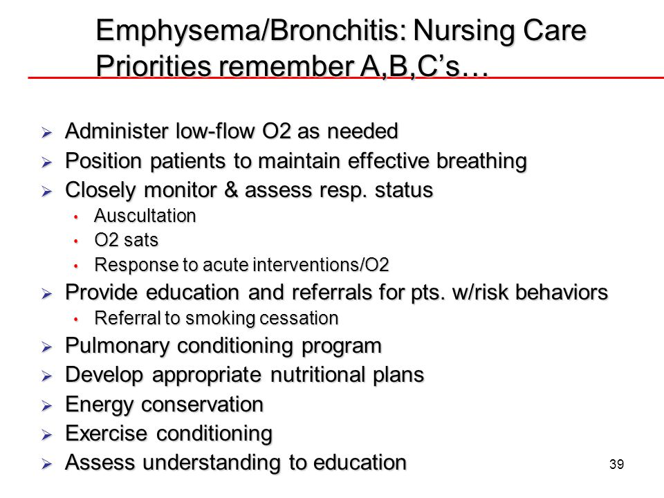 Emphysema/Bronchitis: Nursing Care Priorities remember A,B,C's…