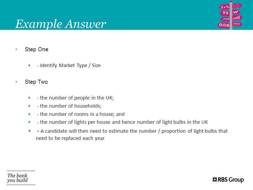 Example AnswerStep One. - Identify Market Type / Size. Step Two. - the number of people in the UK; - the number of households;