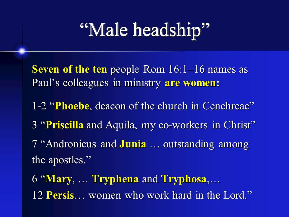 Male headship Seven of the ten people Rom 16:1–16 names as Paul's colleagues in ministry are women: