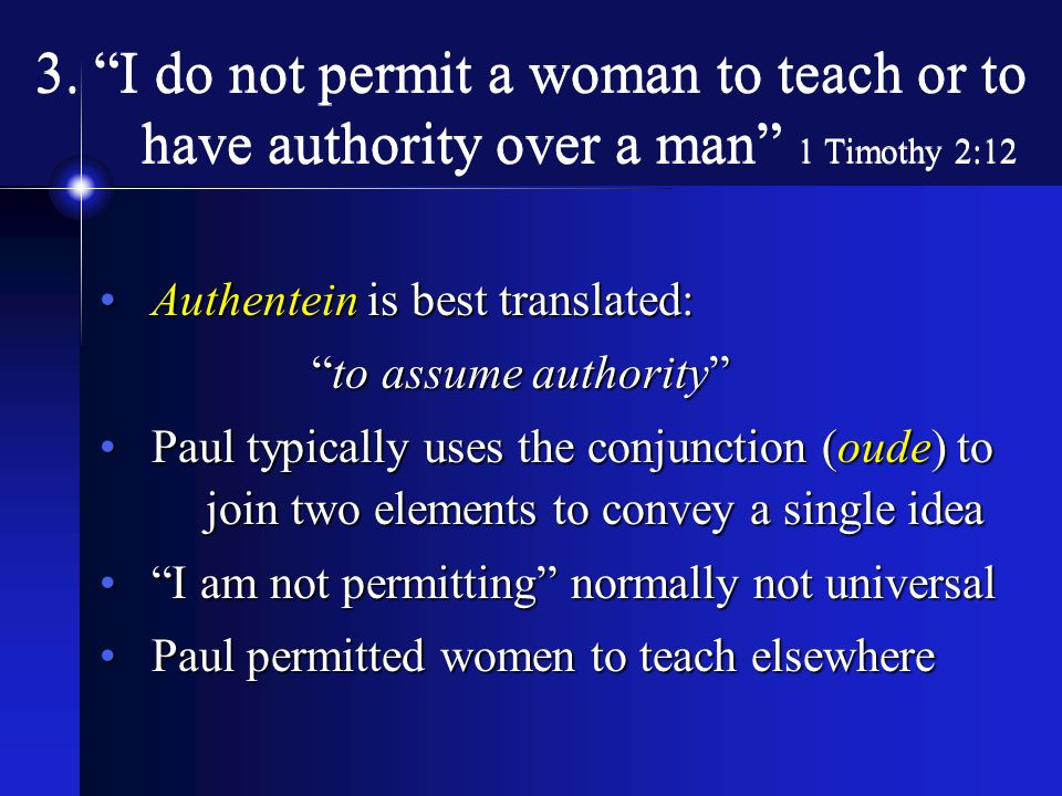 3. I do not permit a woman to teach or to have authority over a man 1 Timothy 2:12