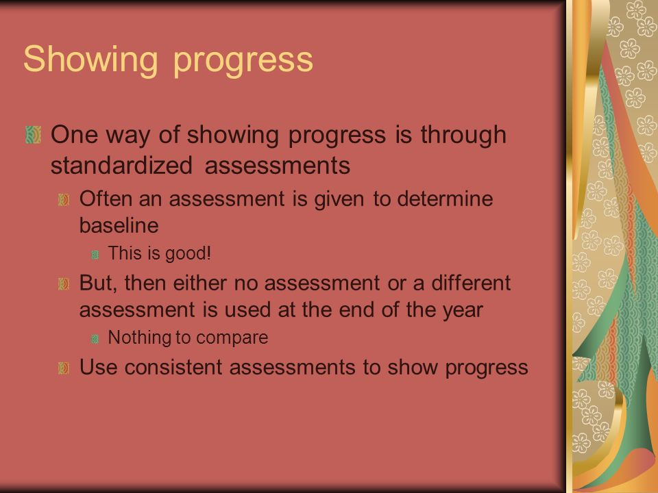 Showing progress One way of showing progress is through standardized assessments. Often an assessment is given to determine baseline.