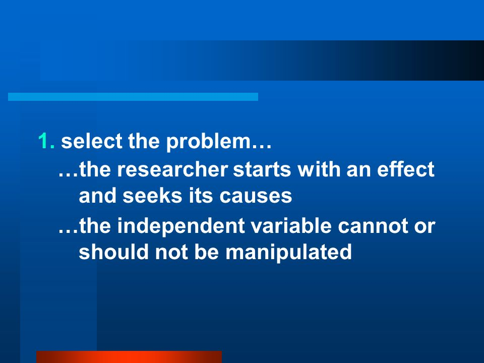 1.select the problem……the researcher starts with an effect and seeks its causes.