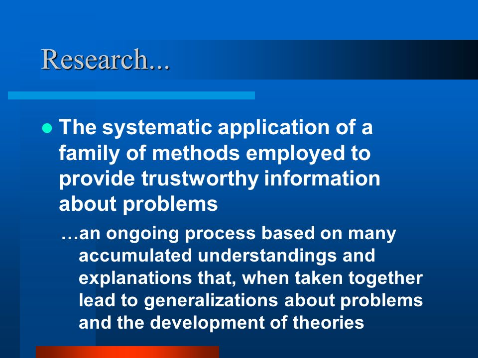 Research... The systematic application of a family of methods employed to provide trustworthy information about problems.