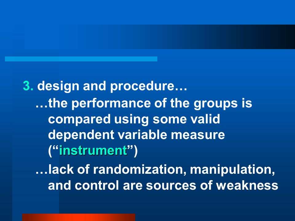 3. design and procedure… …the performance of the groups is compared using some valid dependent variable measure ( instrument )