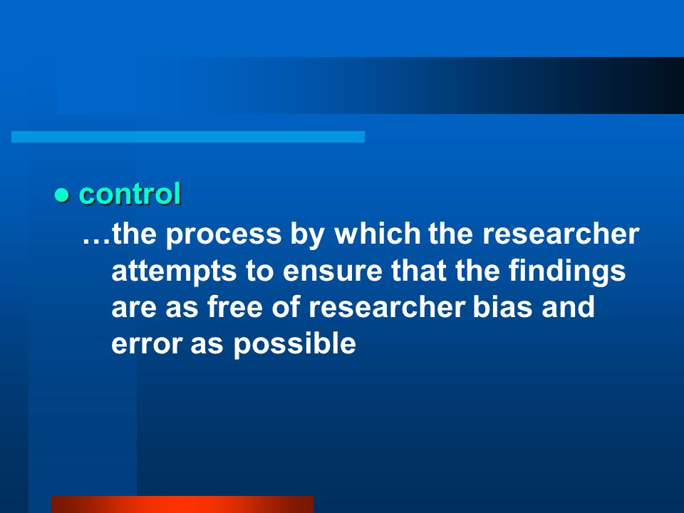 control…the process by which the researcher attempts to ensure that the findings are as free of researcher bias and error as possible.