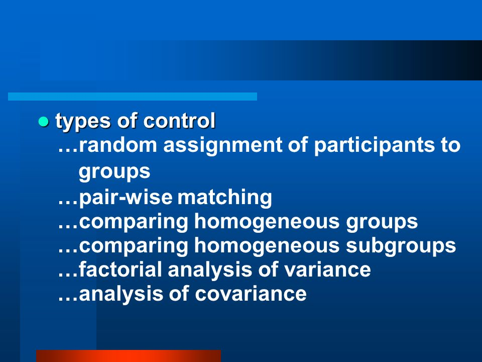 types of control …random assignment of participants to groups. …pair-wise matching. …comparing homogeneous groups.