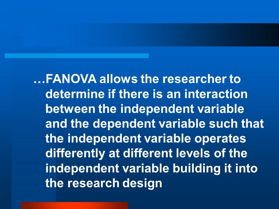 …FANOVA allows the researcher to determine if there is an interaction between the independent variable and the dependent variable such that the independent variable operates differently at different levels of the independent variable building it into the research design