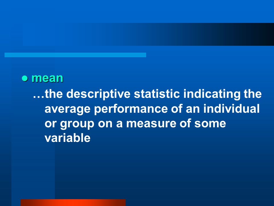 mean …the descriptive statistic indicating the average performance of an individual or group on a measure of some variable.