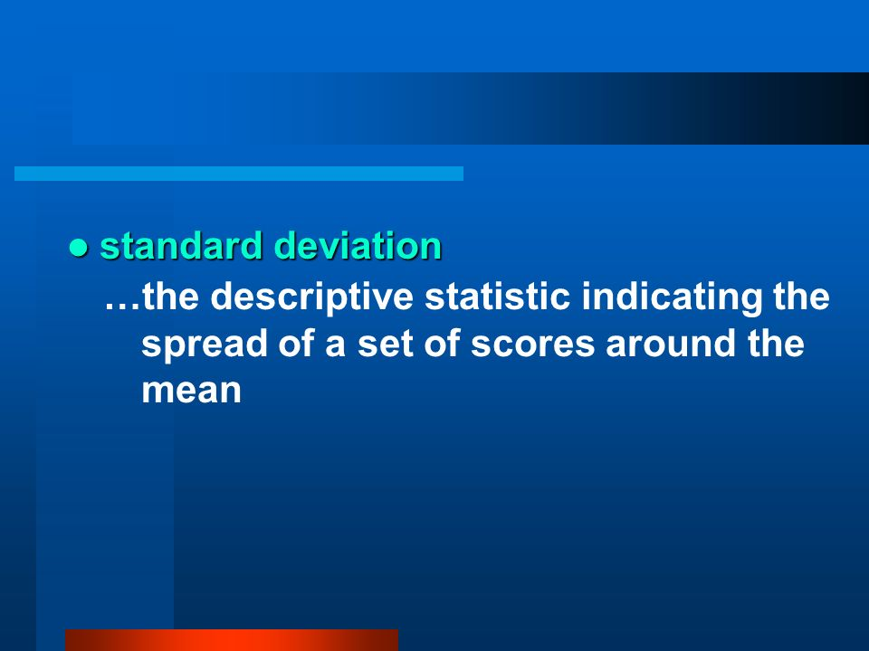 standard deviation…the descriptive statistic indicating the spread of a set of scores around the mean.