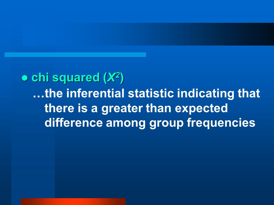 chi squared (Χ2)…the inferential statistic indicating that there is a greater than expected difference among group frequencies.
