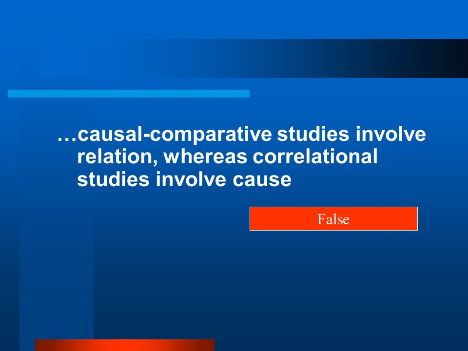 …causal-comparative studies involve relation, whereas correlational studies involve cause