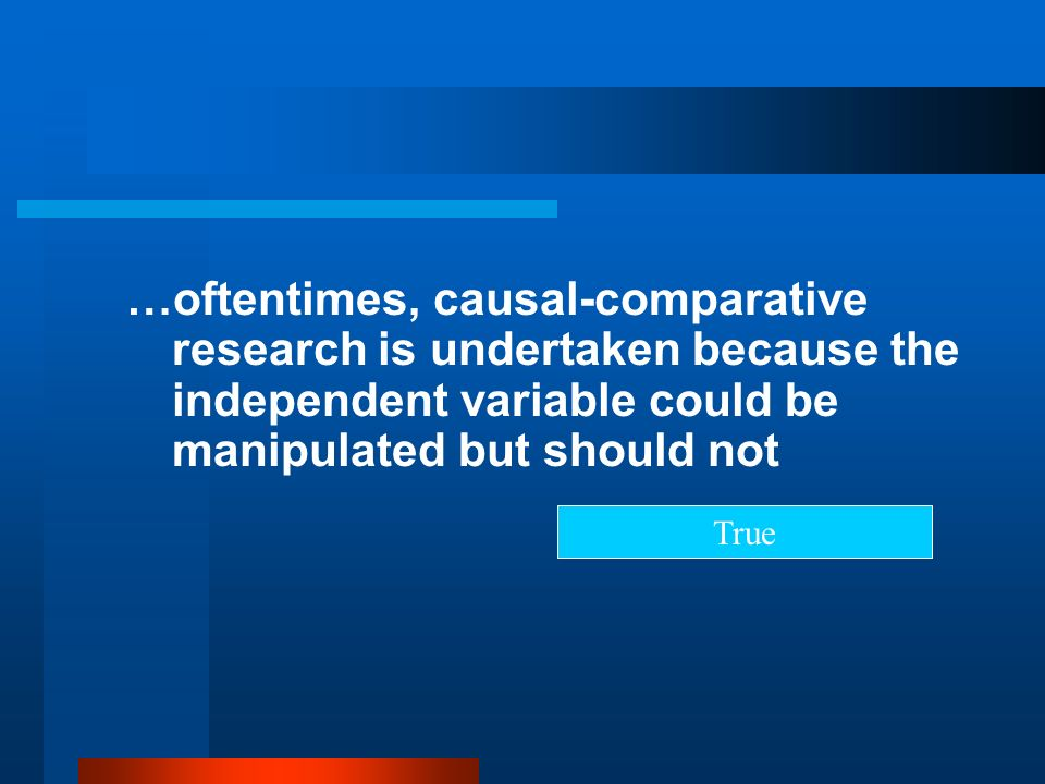 …oftentimes, causal-comparative research is undertaken because the independent variable could be manipulated but should not