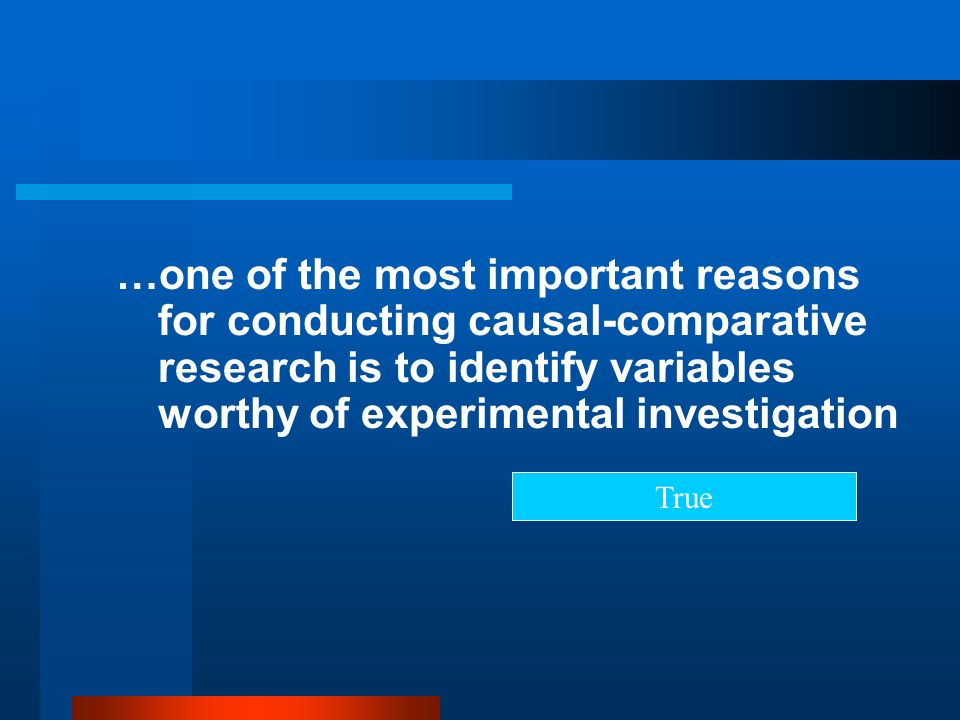 …one of the most important reasons for conducting causal-comparative research is to identify variables worthy of experimental investigation