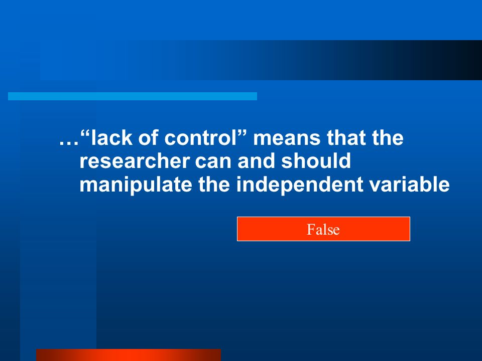 … lack of control means that the researcher can and should manipulate the independent variable