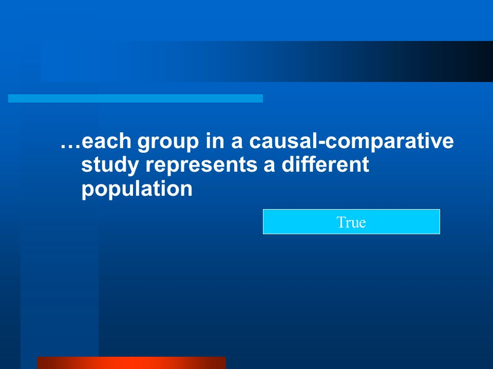 …each group in a causal-comparative study represents a different population