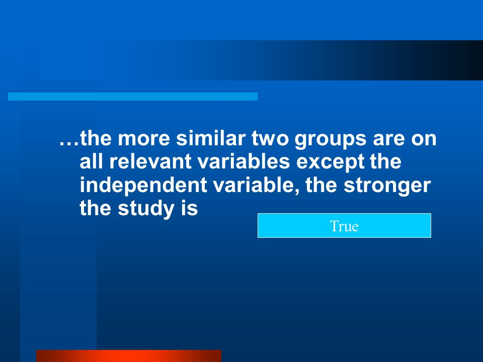 …the more similar two groups are on all relevant variables except the independent variable, the stronger the study is