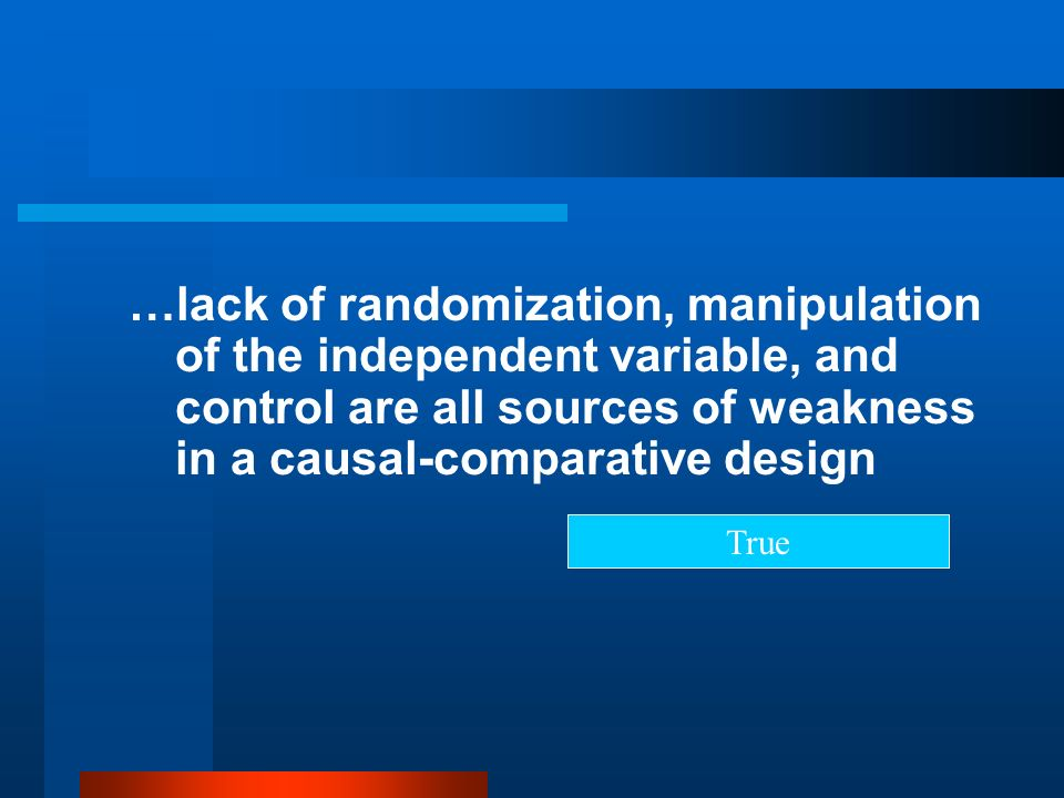 …lack of randomization, manipulation of the independent variable, and control are all sources of weakness in a causal-comparative design