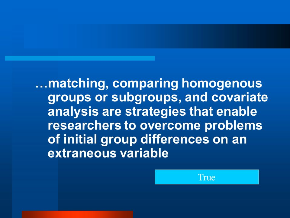 …matching, comparing homogenous groups or subgroups, and covariate analysis are strategies that enable researchers to overcome problems of initial group differences on an extraneous variable
