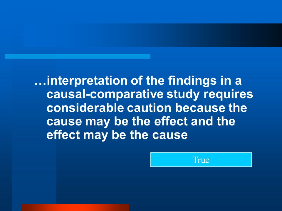 …interpretation of the findings in a causal-comparative study requires considerable caution because the cause may be the effect and the effect may be the cause