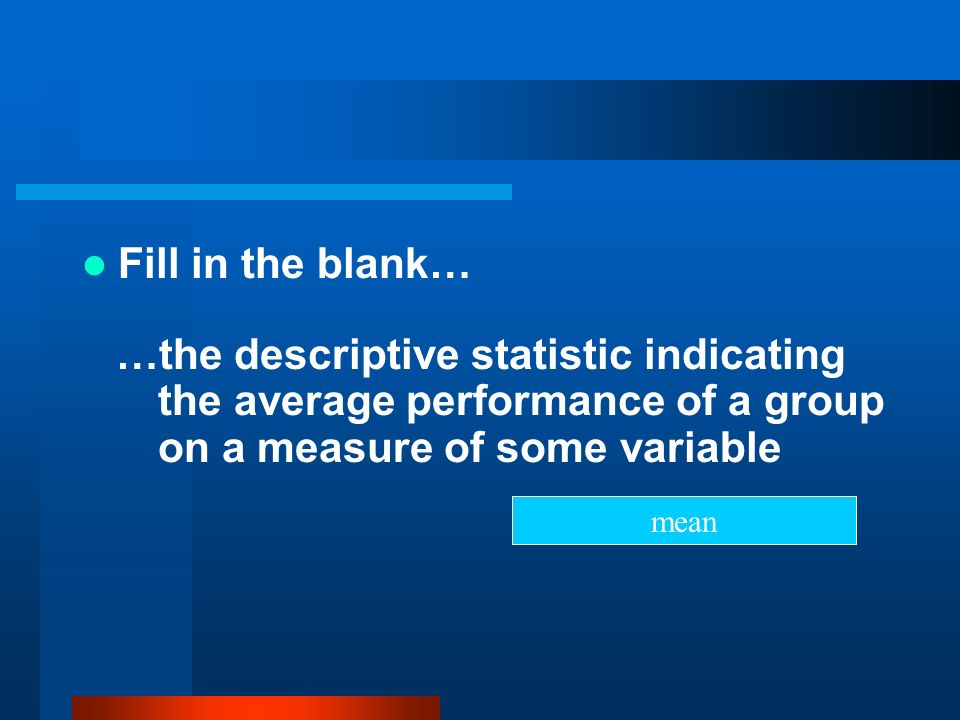 Fill in the blank… …the descriptive statistic indicating the average performance of a group on a measure of some variable.