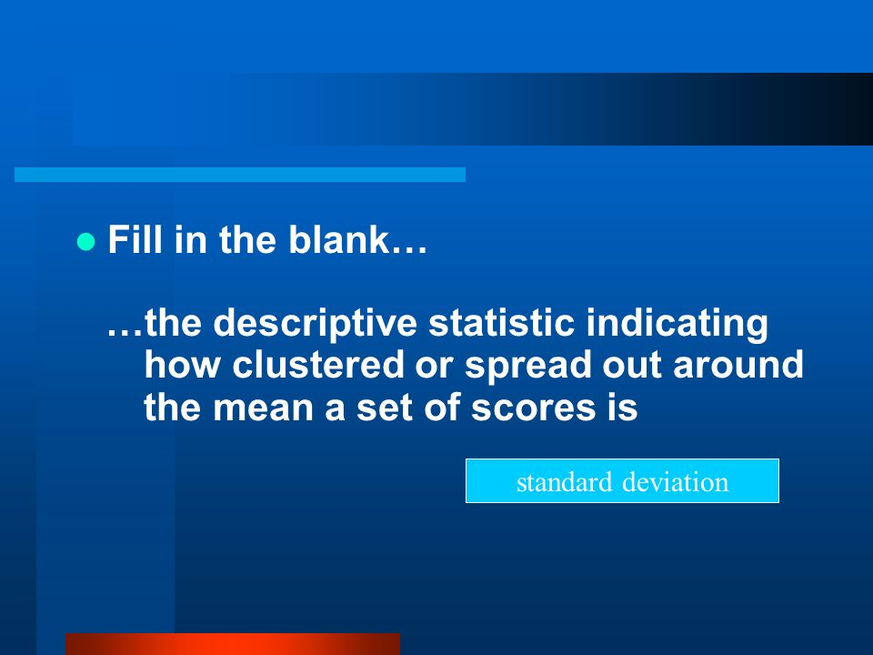Fill in the blank… …the descriptive statistic indicating how clustered or spread out around the mean a set of scores is.
