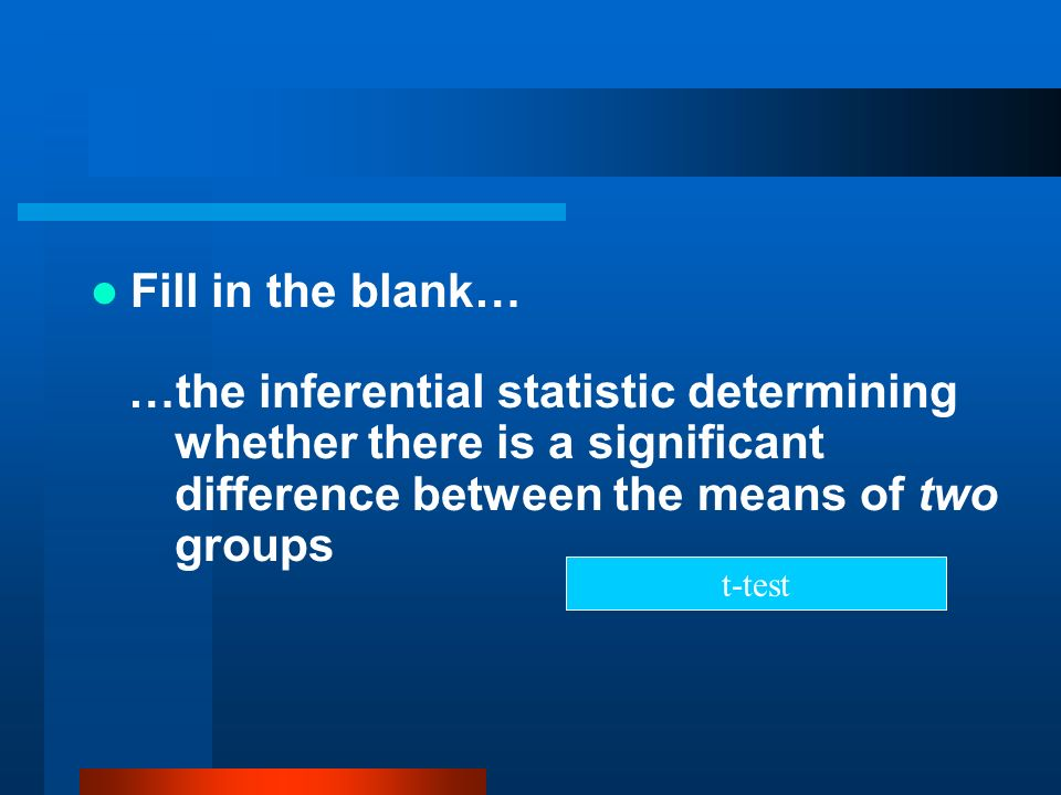Fill in the blank……the inferential statistic determining whether there is a significant difference between the means of two groups.