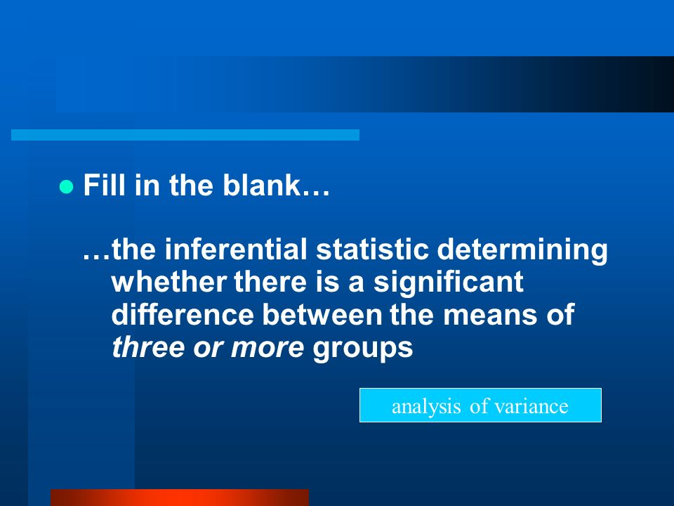 Fill in the blank… …the inferential statistic determining whether there is a significant difference between the means of three or more groups.