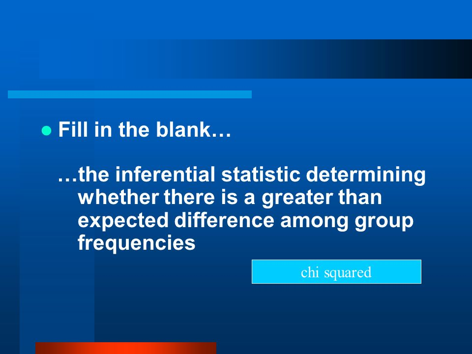 Fill in the blank……the inferential statistic determining whether there is a greater than expected difference among group frequencies.