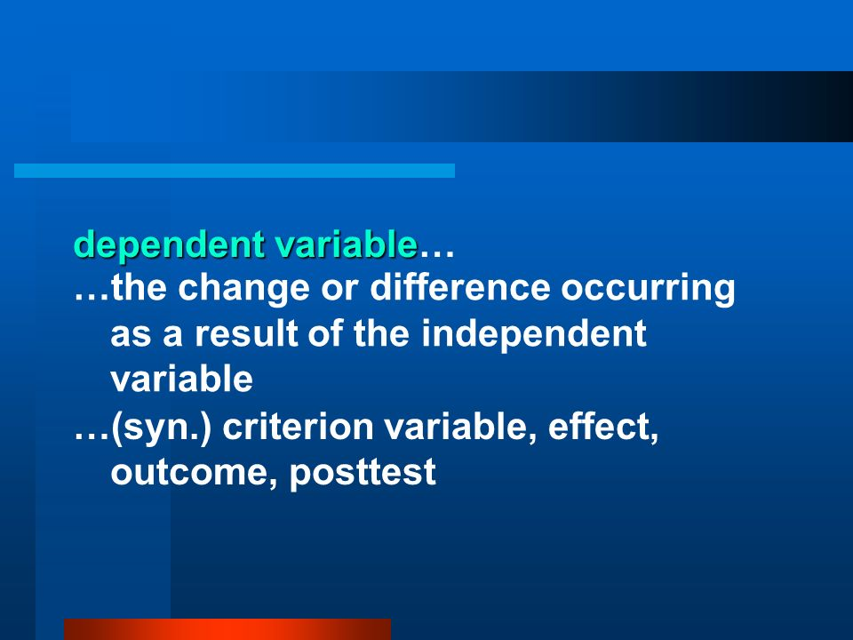 dependent variable… …the change or difference occurring as a result of the independent variable.