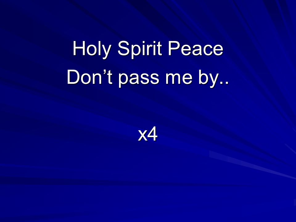 Holy Spirit Peace Don't pass me by.. x4
