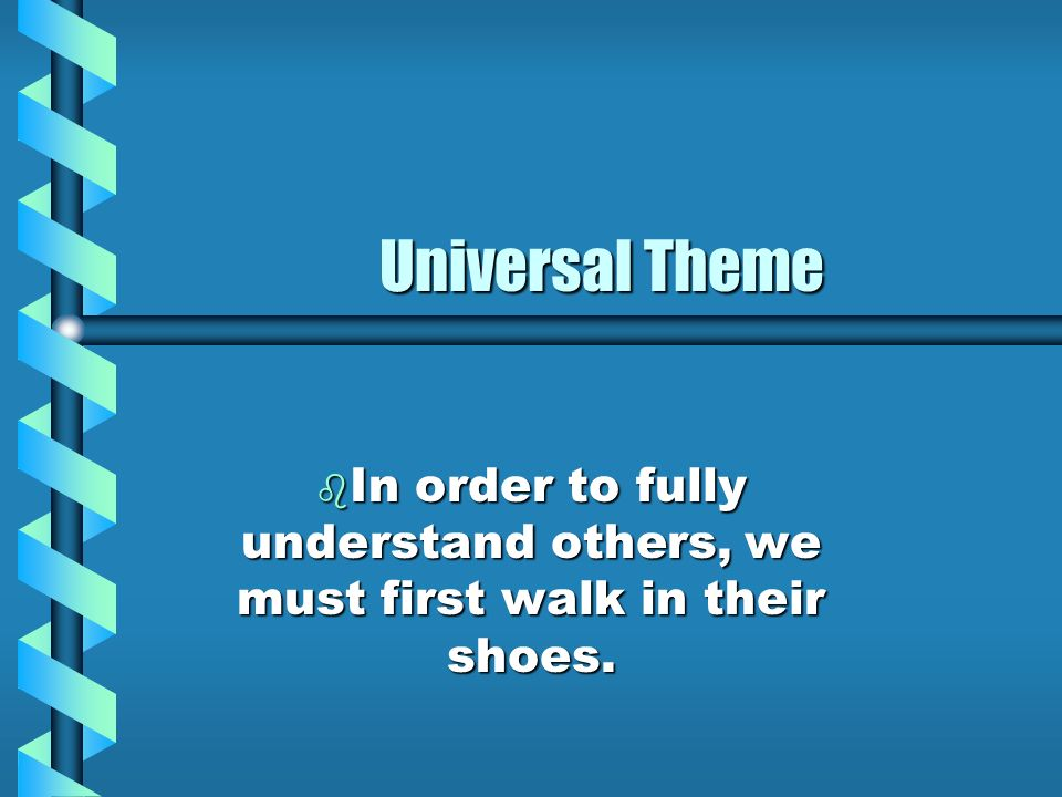 Universal Theme In order to fully understand others, we must first walk in their shoes.