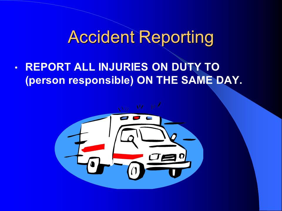 Accident Reporting REPORT ALL INJURIES ON DUTY TO (person responsible) ON THE SAME DAY.