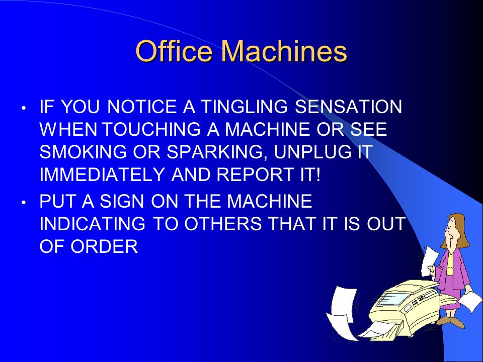 Office MachinesIF YOU NOTICE A TINGLING SENSATION WHEN TOUCHING A MACHINE OR SEE SMOKING OR SPARKING, UNPLUG IT IMMEDIATELY AND REPORT IT!