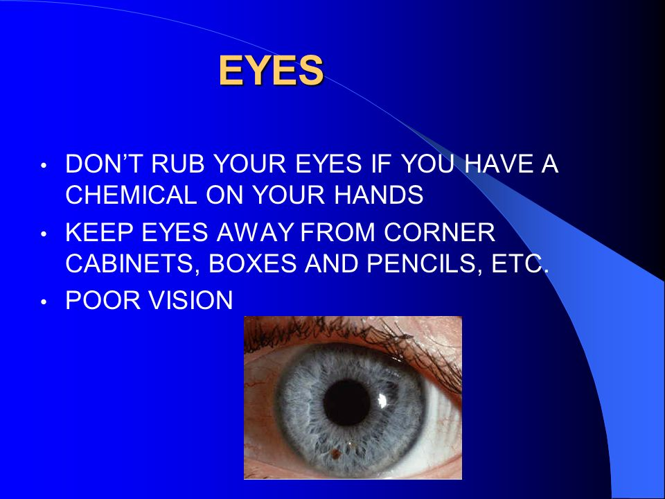 EYES DON'T RUB YOUR EYES IF YOU HAVE A CHEMICAL ON YOUR HANDS