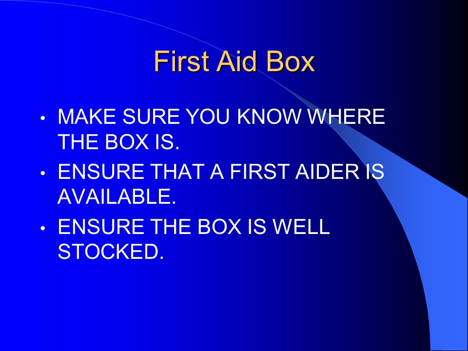 First Aid Box MAKE SURE YOU KNOW WHERE THE BOX IS.
