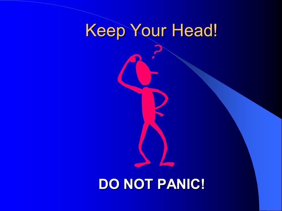 Keep Your Head! DO NOT PANIC!