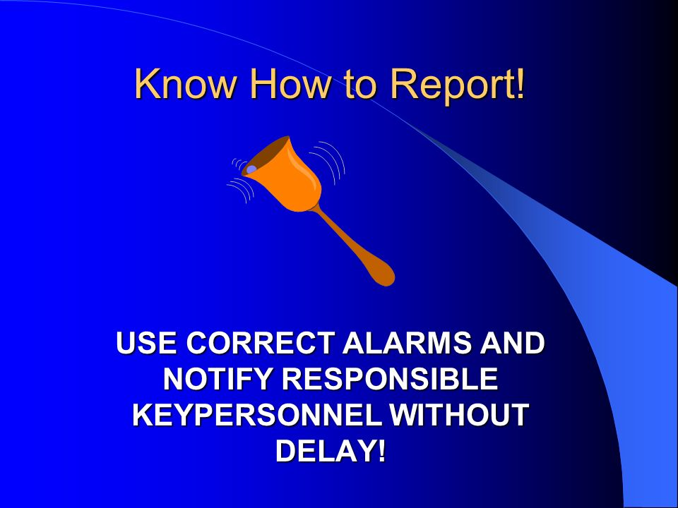 Know How to Report! USE CORRECT ALARMS AND NOTIFY RESPONSIBLE KEYPERSONNEL WITHOUT DELAY!