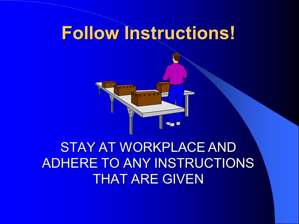 Follow Instructions! STAY AT WORKPLACE AND ADHERE TO ANY INSTRUCTIONS THAT ARE GIVEN