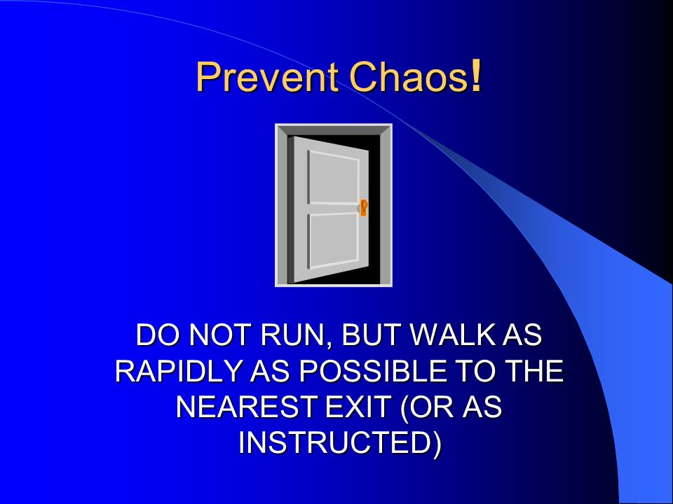 Prevent Chaos! DO NOT RUN, BUT WALK AS RAPIDLY AS POSSIBLE TO THE NEAREST EXIT (OR AS INSTRUCTED)