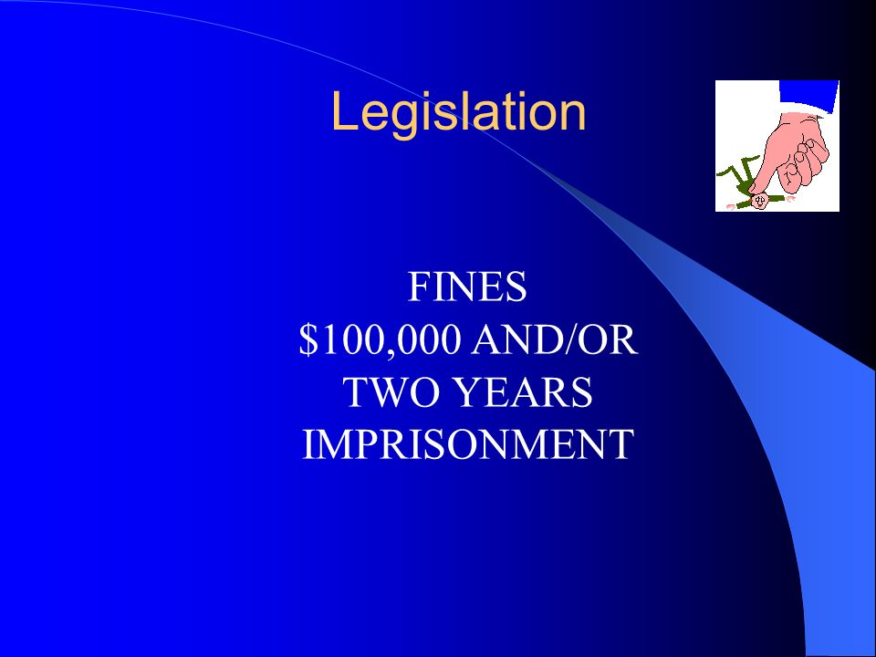 Legislation FINES $100,000 AND/OR TWO YEARS IMPRISONMENT