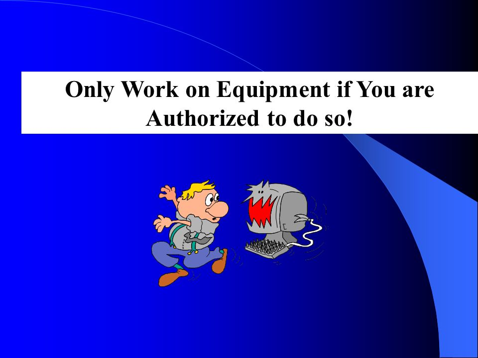 Only Work on Equipment if You are Authorized to do so!