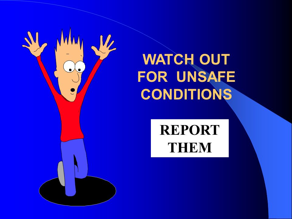 WATCH OUT FOR UNSAFE CONDITIONS REPORT THEM