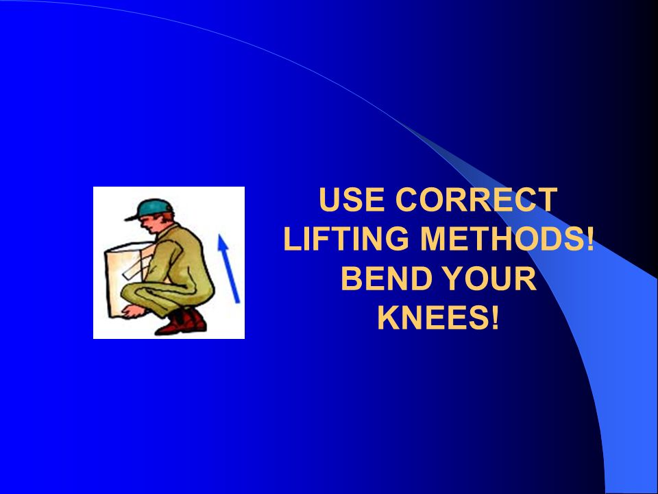 USE CORRECT LIFTING METHODS! BEND YOUR KNEES!