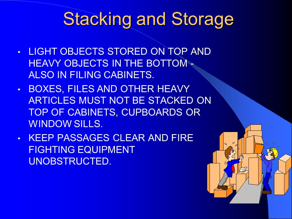Stacking and Storage LIGHT OBJECTS STORED ON TOP AND HEAVY OBJECTS IN THE BOTTOM - ALSO IN FILING CABINETS.