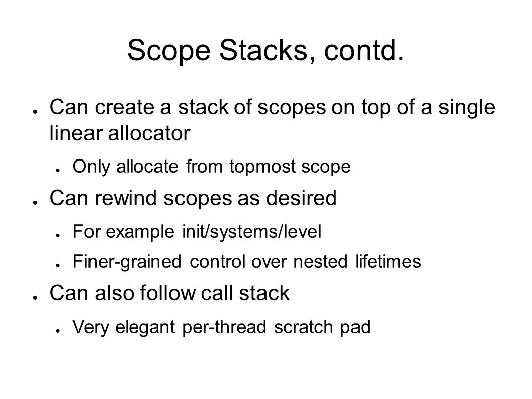 Scope Stacks, contd. Can create a stack of scopes on top of a single linear allocator. Only allocate from topmost scope.