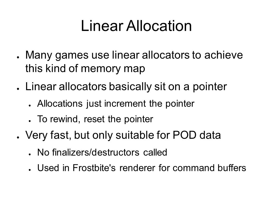 Linear Allocation Many games use linear allocators to achieve this kind of memory map. Linear allocators basically sit on a pointer.