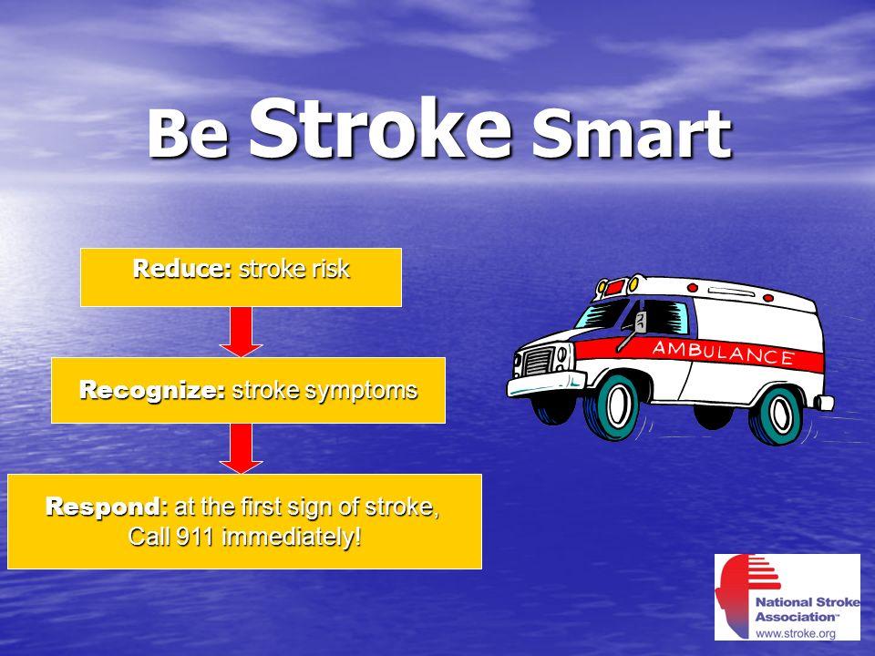 Be Stroke Smart Reduce: stroke risk Recognize: stroke symptoms