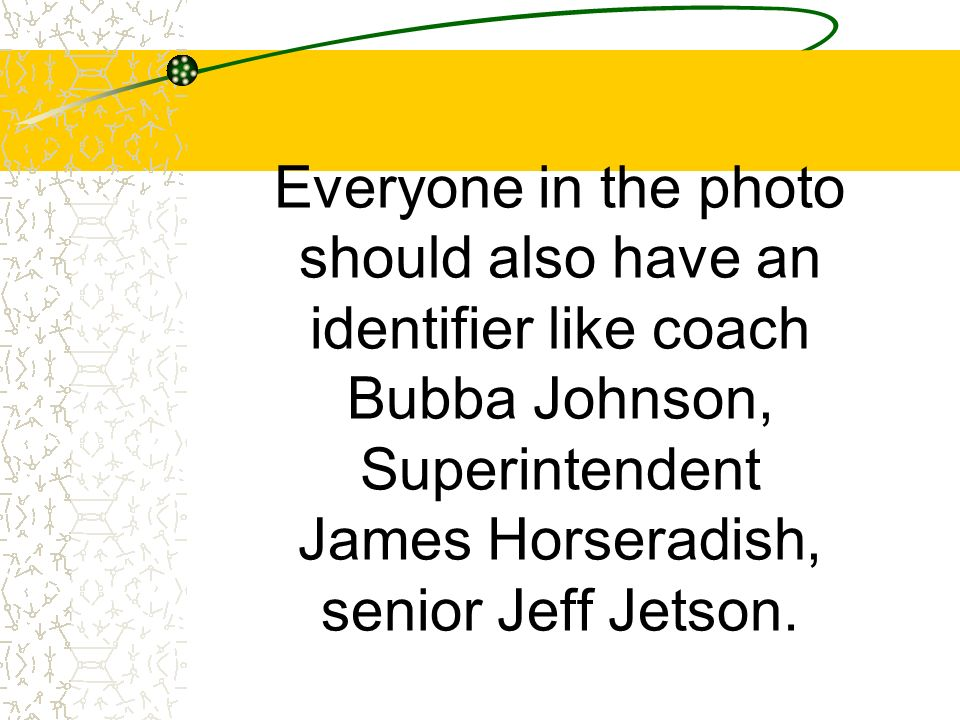 Everyone in the photo should also have an identifier like coach Bubba Johnson, Superintendent James Horseradish, senior Jeff Jetson.
