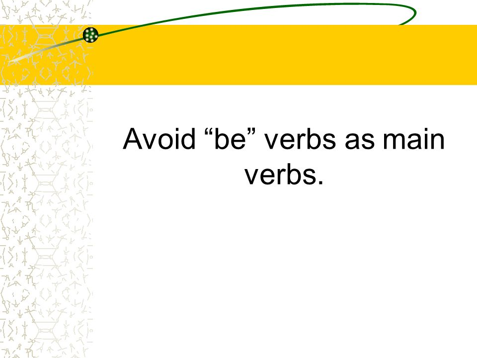 Avoid be verbs as main verbs.